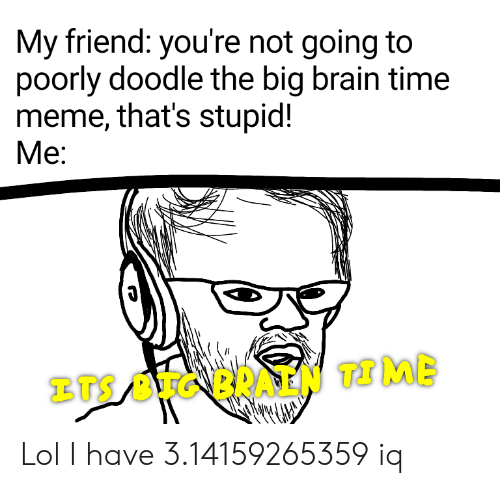 Lol, Meme, and Reddit: My friend: you're not going to  poorly doodle the big brain time  meme, that's stupid!  Me:  BTS BUGBRAEN TIME Lol I have 3.14159265359 iq
