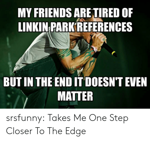 linkin park: MY FRIENDS ARE TIRED OF  LINKIN PARK REFERENCES  BUT IN THE END IT DOESN'T EVEN  MATTER srsfunny:  Takes Me One Step Closer To The Edge