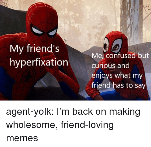 Confused, Friends, and Memes: My friends  hyperfixation  Me, confused but  curious and  enjoys what my  friend has to say agent-yolk:  I'm back on making wholesome, friend-loving memes