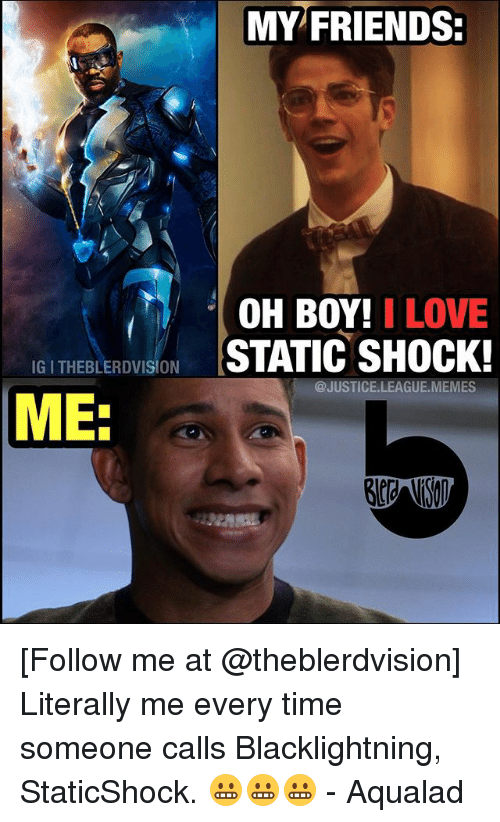 boys i love: MY FRIENDS:  OH BOY! I LOVE  IGITHEBLERDVISION  STATIC SHOCK!  @JUSTICE LEAGU  MEMES  ME. [Follow me at @theblerdvision] Literally me every time someone calls Blacklightning, StaticShock. 😬😬😬 - Aqualad
