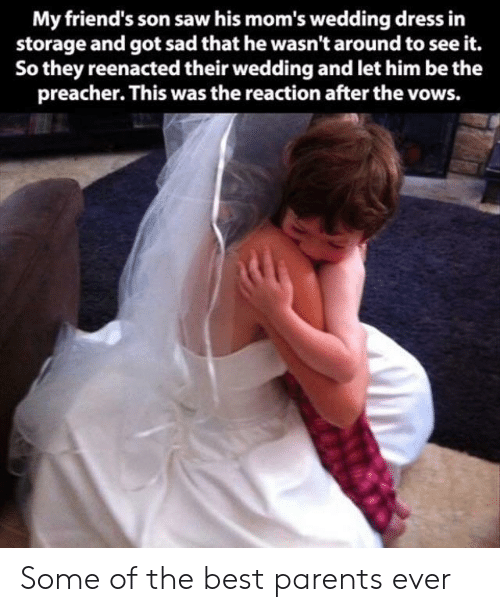 Reenacted: My friend's son saw his mom's wedding dress in  storage and got sad that he wasn't around to see it.  So they reenacted their wedding and let him be the  preacher. This was the reaction after the vows. Some of the best parents ever