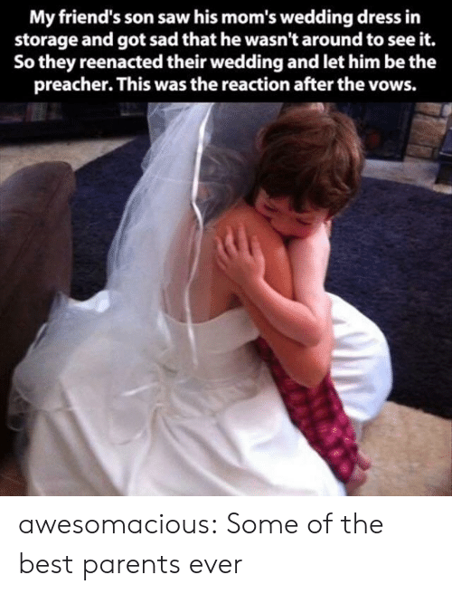 Reenacted: My friend's son saw his mom's wedding dress in  storage and got sad that he wasn't around to see it.  So they reenacted their wedding and let him be the  preacher. This was the reaction after the vows. awesomacious:  Some of the best parents ever