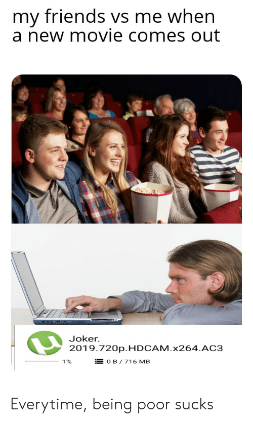 My Friends Vs Me: my friends vs me when  a new movie comes out  Joker.  2019.720p.HDCAM.x264.AC3  E O B 716 MB  1% Everytime, being poor sucks