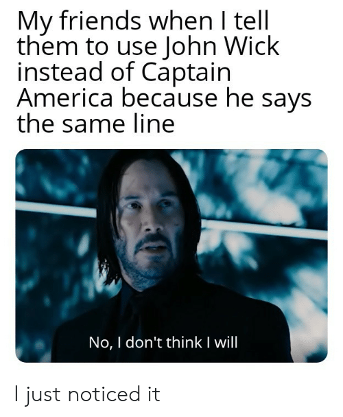 john wick: My friends when I tell  them to use John Wick  instead of Captain  America because he says  the same line  No, I don't thinkI will I just noticed it
