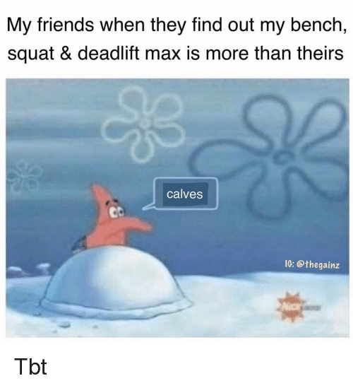 Friends, Memes, and Tbt: My friends when they find out my bench,  squat & deadlift max is more than theirs  calves  ob  IG: @thegainz Tbt