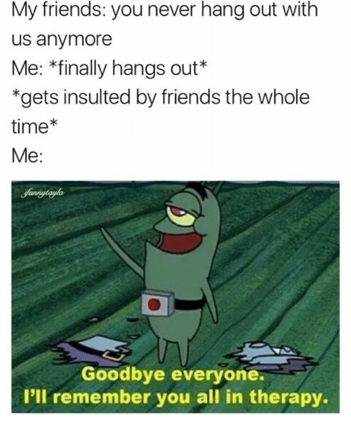 Goodbyee: My friends: you never hang out with  us anymore  Me: *finally hangs out*  *gets insulted by friends the whole  time*  Me:  Goodbye everyone.  I'll remember you all in therapy.