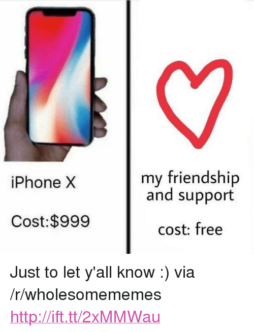 """iphone: my friendship  and support  iPhone X  Cost:$999  cost: free <p>Just to let y'all know :) via /r/wholesomememes <a href=""""http://ift.tt/2xMMWau"""">http://ift.tt/2xMMWau</a></p>"""