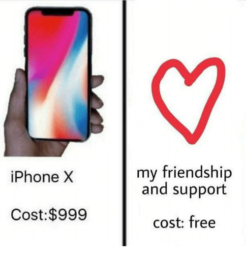 iphone: my friendship  and support  iPhone X  Cost:$999  cost: free