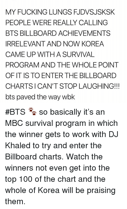 Anaconda, Billboard, and DJ Khaled: MY FUCKING LUNGS FJDVSJSKSK  PEOPLE WERE REALLY CALLING  BTS BILLBOARD ACHIEVEMENTS  IRRELEVANT AND NOW KOREA  CAME UP WITH A SURVIVAL  PROGRAM AND THE WHOLE POINT  OF IT IS TO ENTER THE BILLBOARD  CHARTSICAN'T STOP LAUGHING!!  bts paved the way wbk #BTS 🐾 so basically it's an MBC survival program in which the winner gets to work with DJ Khaled to try and enter the Billboard charts. Watch the winners not even get into the top 100 of the chart and the whole of Korea will be praising them.