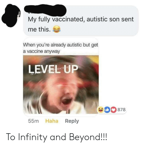 Infinity, Haha, and Level Up: My fully vaccinated, autistic son sent  me this.  When you're already autistic but get  a vaccine anyway  LEVEL UP  eD0 878  55m Haha Reply To Infinity and Beyond!!!