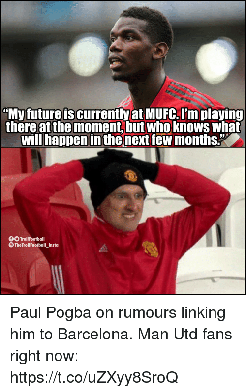 "Barcelona, Future, and Memes: ""My future is currently at MUFC. I'm playing  there at the moment, but who knows what  will happen in the next few months.""  O TrollFootball  The TrollFootball Insta Paul Pogba on rumours linking him to Barcelona.  Man Utd fans right now: https://t.co/uZXyy8SroQ"