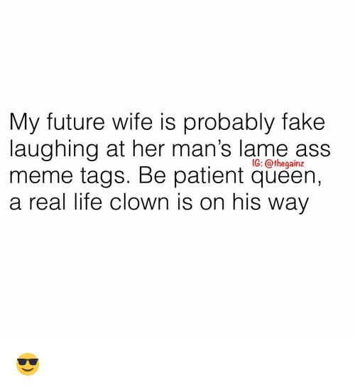 Future Wife: My future wife is probably fake  laughing at her man's lame ass  meme tags. Be patient queen,  a real life clown is on his way  IG: @thegainz 😎
