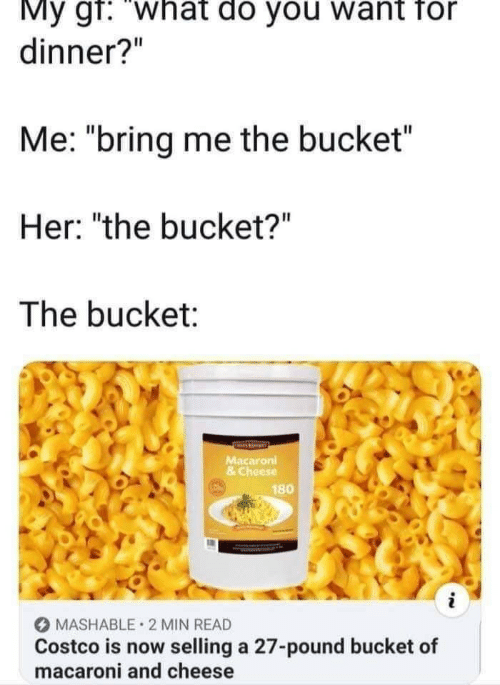 "Bucket: My gf: ""what do you want for  dinner?""  Me: ""bring me the bucket  Her: ""the bucket?""  The bucket:  Macaroni  & Cheese  180  MASHABLE 2 MIN READ  Costco is now selling a 27-pound bucket of  macaroni and cheese"