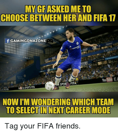 Fifa 17: MY GFASKED ME TO  CHOOSE BETWEEN HER AND FIFA 17  f GAMING DNAZONE  SPOR FIFA  M EA SPORTS FIFA  NOWIMWONDERING WHICH TEAM  TO SELECTIN NEXT CAREER MODE Tag your FIFA friends.