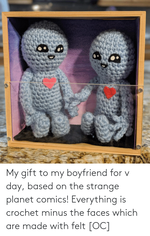 My Boyfriend: My gift to my boyfriend for v day, based on the strange planet comics! Everything is crochet minus the faces which are made with felt [OC]
