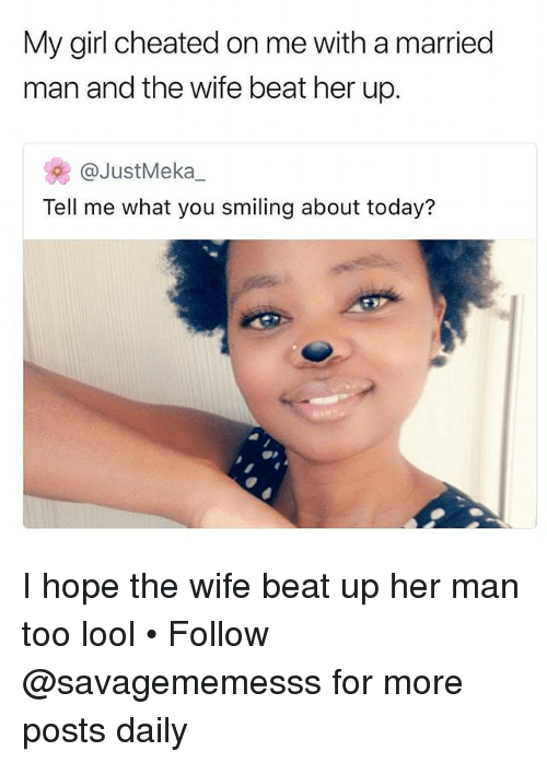 Lool: My girl cheated on me with a married  man and the wife beat her up.  牝@JustMeka_  Tell me what you smiling about today? I hope the wife beat up her man too lool • Follow @savagememesss for more posts daily