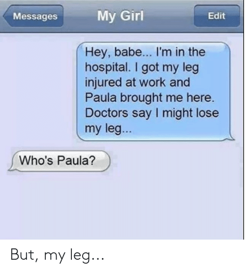 paula: My Girl  Edit  Messages  Hey, babe... I'm in the  hospital. I got my leg  injured at work and  Paula brought me here.  Doctors say I might lose  my leg...  Who's Paula? But, my leg...