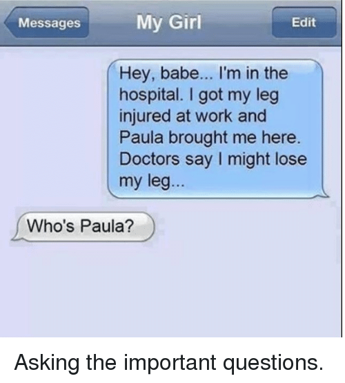paula: My Girl  Messages  Edit  Hey, babe... I'm in the  hospital. I got my leg  injured at work and  Paula brought me here.  Doctors say I might lose  my leg...  Who's Paula? Asking the important questions.