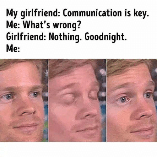 Memes, Girlfriend, and 🤖: My girlfriend: Communication is key.  Me: What's wrong?  Girlfriend: Nothinq. Goodnight  e: