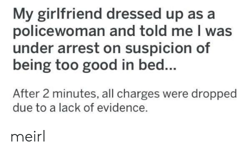 Good, Girlfriend, and MeIRL: My girlfriend dressed up as a  policewoman and told me I was  under arrest on suspicion of  being too good in bed...  After 2 minutes, all charges were dropped  due to a lack of evidence. meirl