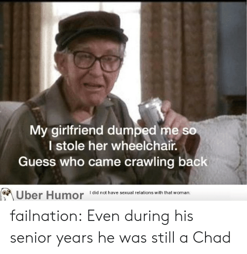 Tumblr, Uber, and Blog: My girlfriend dumped me so  I stole her wheelchair.  Guess who came crawling back  I did not have sexual relations with that woman  Uber Humor failnation:  Even during his senior years he was still a Chad
