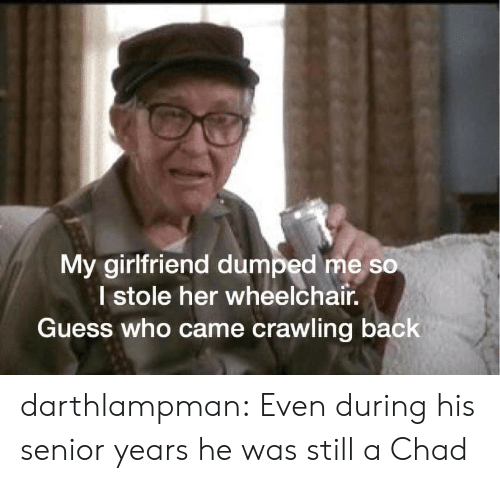 Wheelchair: My girlfriend dumped me so  I stole her wheelchair.  Guess who came crawling back darthlampman:  Even during his senior years he was still a Chad