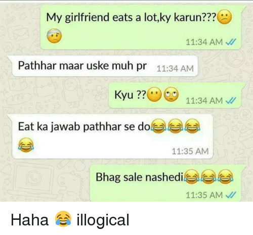 Memes, 🤖, and Muh: My girlfriend eats a lot,ky karun  11:34 AM  Pathhar maar uske muh pr 11:34 AM  Kyu  11:34 AM  Eat ka jawab pathhar se do  11:35 AM  Bhag sale nashedi  11:35 AM Haha 😂 illogical