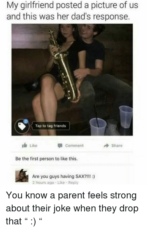 """Friends, Funny, and Girlfriend: My girlfriend posted a picture of us  and this was her dad's response.  Tap to tag friends  I Like  comment  Share  Be the first person to like this.  Are you guys having SAX?!!! :)  2 hours ago Like Reply You know a parent feels strong about their joke when they drop that """" :) """""""