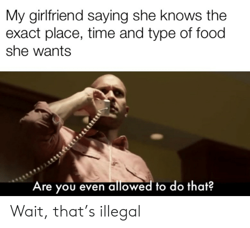 she wants: My girlfriend saying she knows the  exact place, time and type of food  she wants  Are you even allowed to do that? Wait, that's illegal