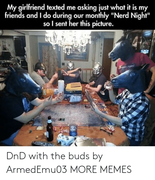 "It Is: My girlfriend texted me asking just what it is my  friends and I do during our monthly ""Nerd Night""  so I sent her this picture. DnD with the buds by ArmedEmu03 MORE MEMES"