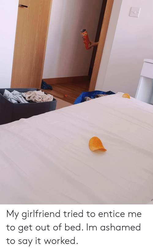Ashamedness: My girlfriend tried to entice me to get out of bed. Im ashamed to say it worked.