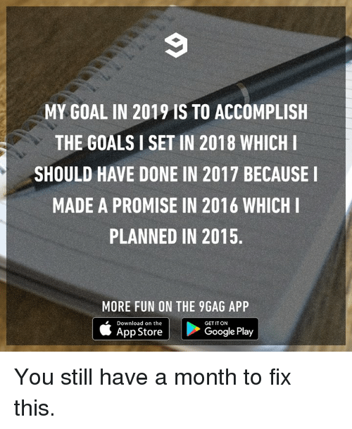 9gag, Dank, and Goals: MY GOAL IN 2019 IS TO ACCOMPLISH  THE GOALS I SET IN 2018 WHICHI  SHOULD HAVE DONE IN 2017 BECAUSE I  MADE A PROMISE IN 2016 WHICHI  PLANNED IN 2015.  MORE FUN ON THE 9GAG APP  Download on the  GET IT ON  App Store  Google Play You still have a month to fix this.