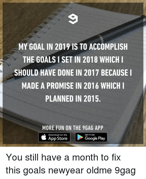 9gag, Goals, and Google: MY GOAL IN 2019 IS TO ACCOMPLISH  THE GOALS I SET IN 2018 WHICHI  SHOULD HAVE DONE IN 2017 BECAUSE  MADE A PROMISE IN 2016 WHICH  PLANNED IN 2015.  MORE FUN ON THE 9GAG APP  Download on the  App Store  GET IT ON  Google Play You still have a month to fix this⠀ goals newyear oldme 9gag