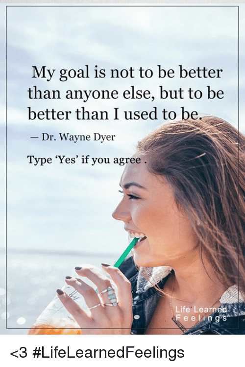 My Goal Is Not To Be Better Than Anyone Else But To Be Better Than I