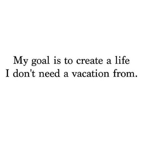 Life, Goal, and Vacation: My goal is to create a life  I don't need a vacation from