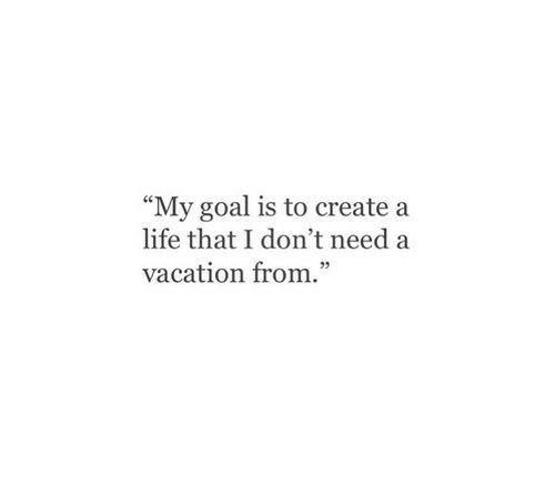 """Life, Goal, and Vacation: """"My goal is to create a  life that I don't need a  vacation from."""""""