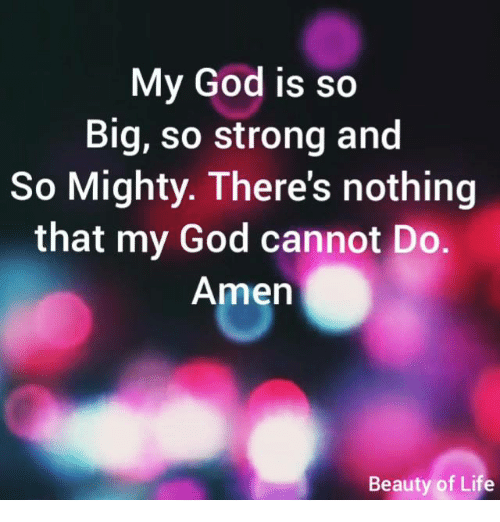 God, Life, and Memes: My God is so  Big, so strong and  So Mighty. There's nothing  that my God cannot Do.  Amen  Beauty of Life