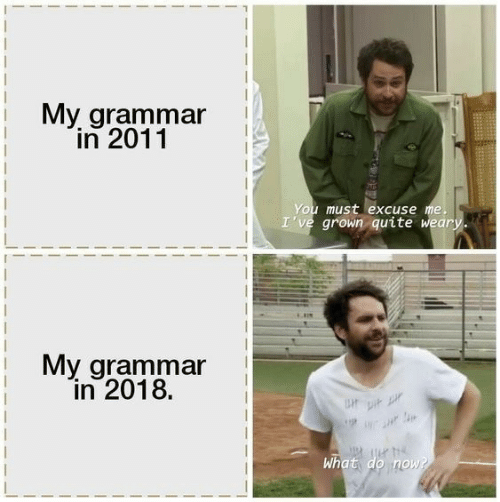 Quite, Grammar, and You: My grammar  in 2011  You must excuse me.  I've grown quite weary.  My grammar  in 2018.  Upi  What do now?
