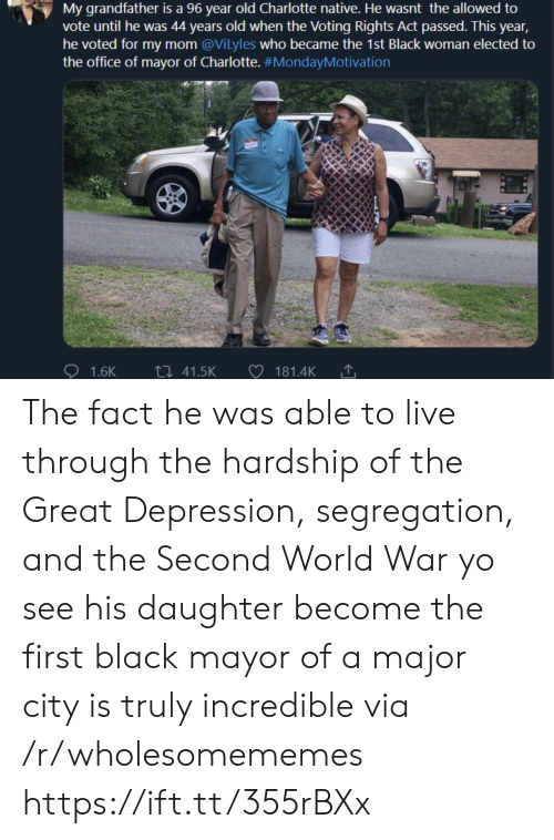 Charlotte: My grandfather is a 96 year old Charlotte native. He wasnt the allowed to  vote until he was 44 years old when the Voting Rights Act passed. This year,  he voted for my mom @Vilyles who became the 1st Black woman elected to  the office of mayor of Charlotte. #MondayMotivation  ti 41.5K  1.6K  181.4K The fact he was able to live through the hardship of the Great Depression, segregation, and the Second World War yo see his daughter become the first black mayor of a major city is truly incredible via /r/wholesomememes https://ift.tt/355rBXx