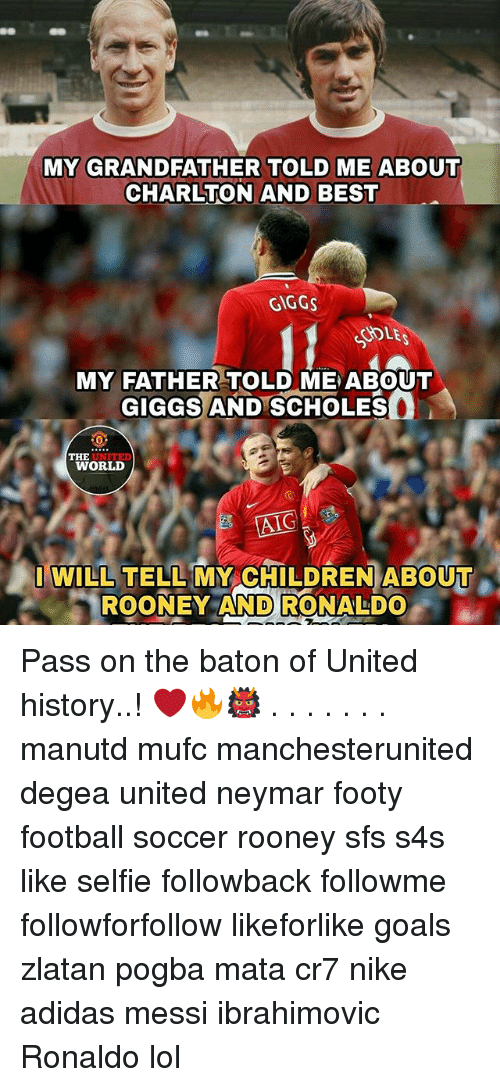 Giggs: MY GRANDFATHER TOLD ME ABOUT  CHARLTON AND BEST  GIGGS  DLE  MY FATHER TOLD ME ABOUT  GIGGS AND SCHOLES  UNITED  WORLD  THE  AIC  I WILL TELL MY CHILDREN ABOUT  ROONEY AND RONALDO Pass on the baton of United history..! ❤️🔥👹 . . . . . . . manutd mufc manchesterunited degea united neymar footy football soccer rooney sfs s4s like selfie followback followme followforfollow likeforlike goals zlatan pogba mata cr7 nike adidas messi ibrahimovic Ronaldo lol