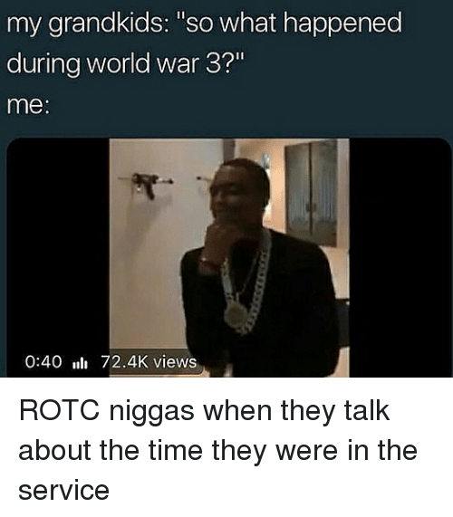 """world war 3: my grandkids: """"so what happened  during world war 3?""""  me:  0:40 72.4K views ROTC niggas when they talk about the time they were in the service"""
