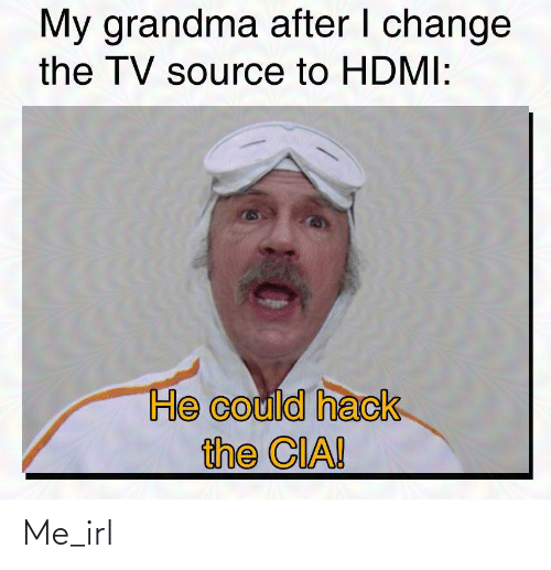 hack: My grandma after I change  the TV source to HDMI:  He could hack  the CIA! Me_irl