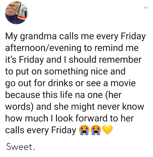 It's Friday: My grandma calls me every Friday  afternoon/evening to remind me  it's Friday and I should remember  to put on something nice and  go out for drinks or see a movie  because this life na one (her  words) and she might never know  how much I look forward to her  calls every Friday Sweet.