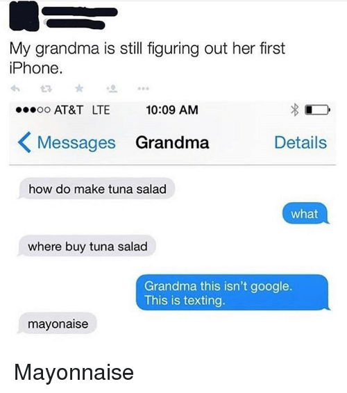 Funny, Google, and Grandma: My grandma is still figuring out her first  iPhone.  o AT&T LTE  10:09 AMM  Messages Grandma Details  how do make tuna salad  what  where buy tuna salad  Grandma this isn't google.  This is texting.  mayonaise Mayonnaise