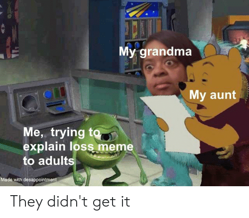 Grandma, Meme, and They: My grandma  My aunt  Me,, trying to  explain loss meme  to adults  Made with desappointment They didn't get it