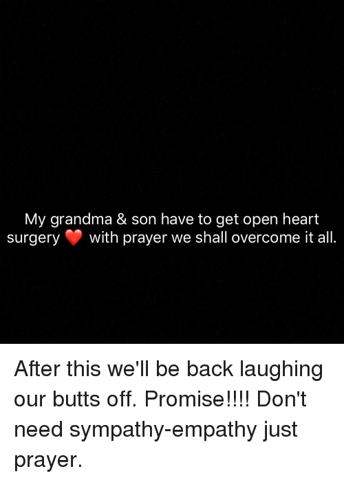 Overcomed: My grandma & son have to get open heart  surgery  with prayer we shall overcome it all After this we'll be back laughing our butts off. Promise!!!! Don't need sympathy-empathy just prayer.