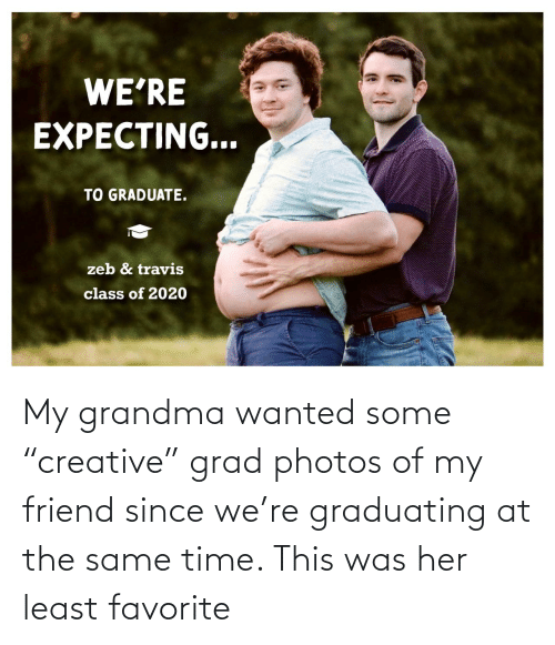 "Favorite: My grandma wanted some ""creative"" grad photos of my friend since we're graduating at the same time. This was her least favorite"