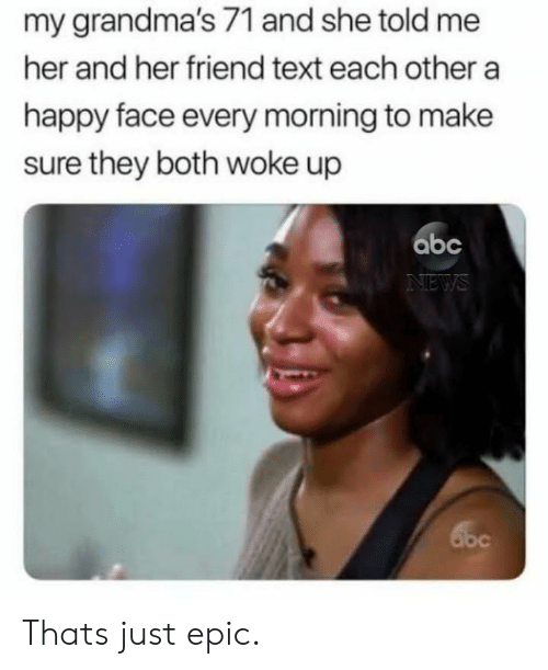 Abc, Happy, and Text: my grandma's 71 and she told me  her and her friend text each othera  happy face every morning to make  sure they both woke up  abc Thats just epic.