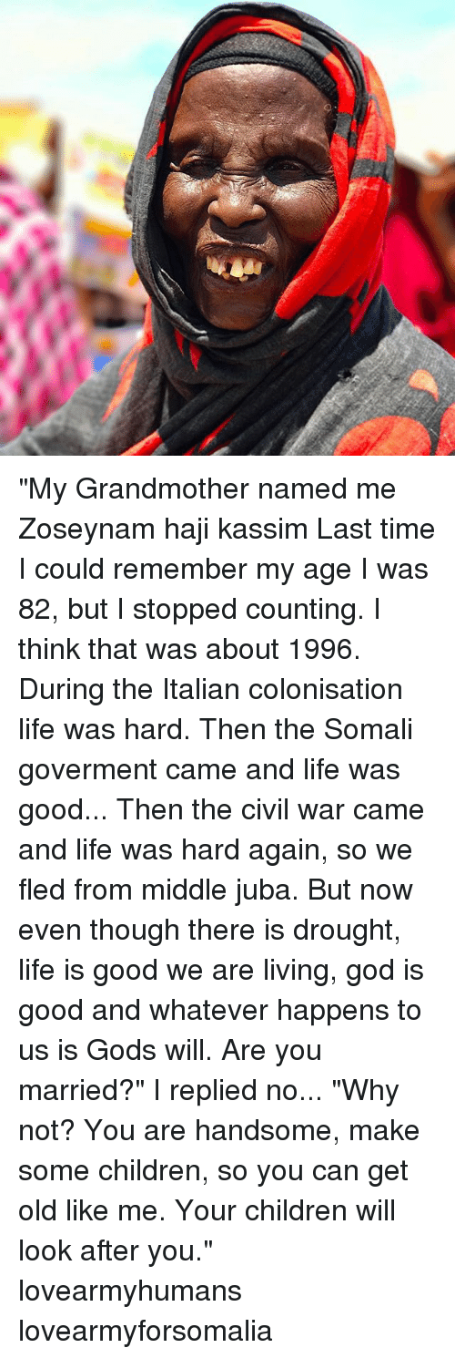 "Children, God, and Life: ""My Grandmother named me Zoseynam haji kassim Last time I could remember my age I was 82, but I stopped counting. I think that was about 1996. During the Italian colonisation life was hard. Then the Somali goverment came and life was good... Then the civil war came and life was hard again, so we fled from middle juba. But now even though there is drought, life is good we are living, god is good and whatever happens to us is Gods will. Are you married?"" I replied no... ""Why not? You are handsome, make some children, so you can get old like me. Your children will look after you."" lovearmyhumans lovearmyforsomalia"