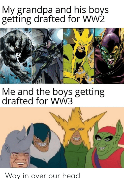 head: My grandpa and his boys  getting drafted for WW2  Me and the boys getting  drafted for WW3 Way in over our head